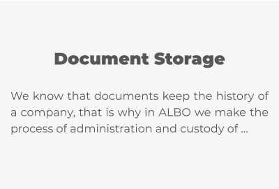 Document Storage  We know that documents keep the history of a company, that is why in ALBO we make the process of administration and custody of …